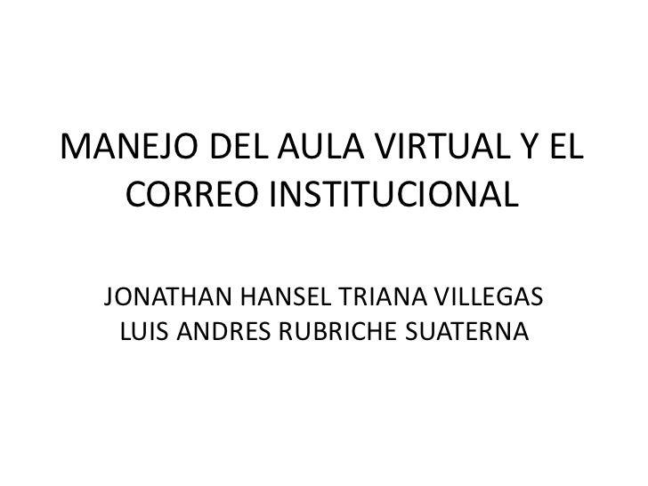 MANEJO DEL AULA VIRTUAL Y EL  CORREO INSTITUCIONAL  JONATHAN HANSEL TRIANA VILLEGAS   LUIS ANDRES RUBRICHE SUATERNA