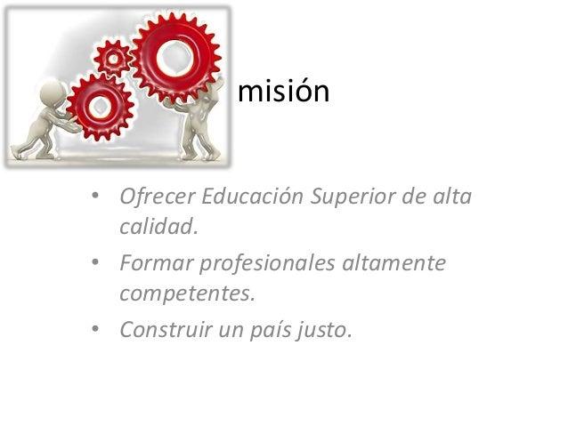 misión• Ofrecer Educación Superior de alta  calidad.• Formar profesionales altamente  competentes.• Construir un país justo.