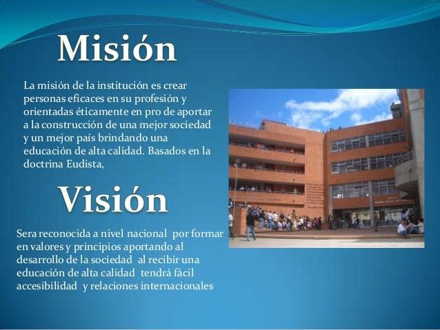 La misión de la institución es crear personas eficaces en su profesión y orientadas éticamente en pro de aportar a la cons...