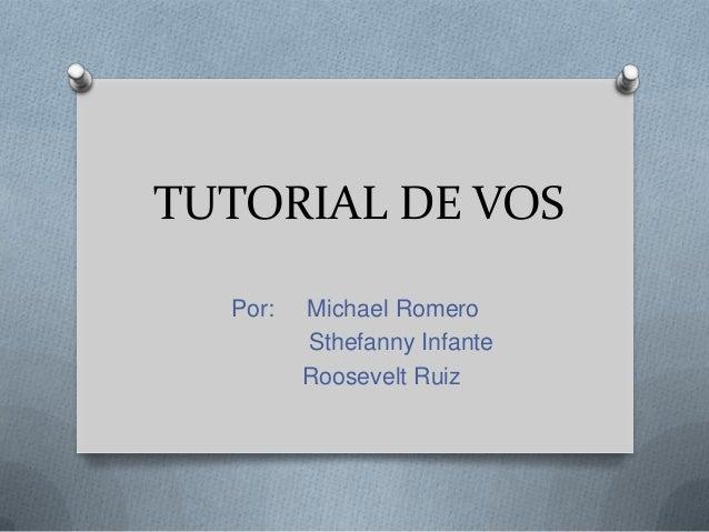 TUTORIAL DE VOS  Por:   Michael Romero         Sthefanny Infante         Roosevelt Ruiz