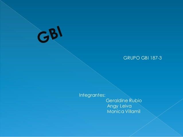 GRUPO GBI 187-3Integrantes:               Geraldine Rubio               Angy Leiva               Monica Villamil