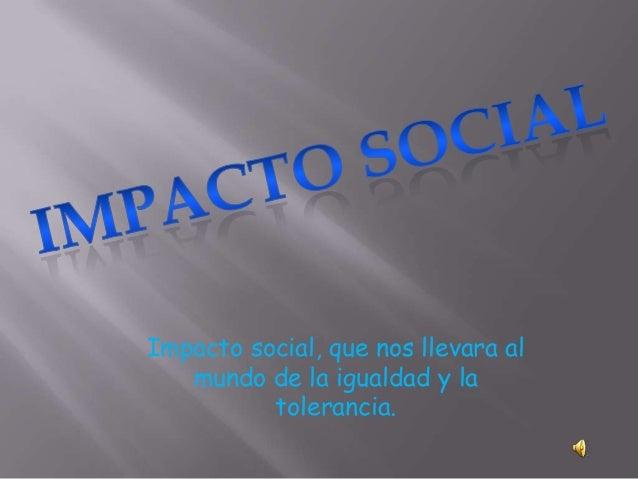 Impacto social, que nos llevara almundo de la igualdad y latolerancia.