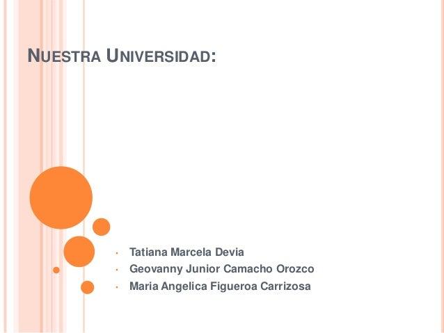 NUESTRA UNIVERSIDAD: • Tatiana Marcela Devia • Geovanny Junior Camacho Orozco • Maria Angelica Figueroa Carrizosa