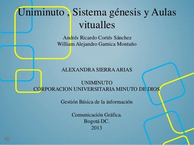 Uniminuto , Sistema génesis y Aulas vitualles Andrés Ricardo Cortés Sánchez William Alejandro Garnica Montaño ALEXANDRA SI...