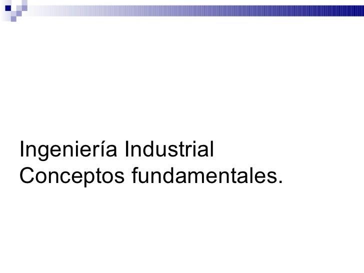 Ingeniería IndustrialConceptos fundamentales.