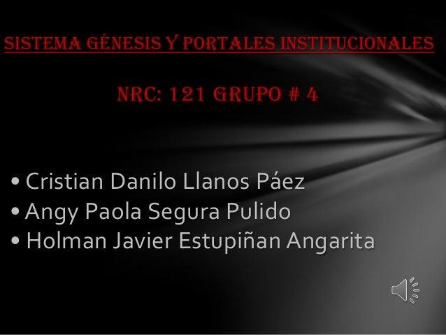 Sistema Génesis Y Portales Institucionales NRC: 121 Grupo # 4 • Cristian Danilo Llanos Páez • Angy Paola Segura Pulido • H...