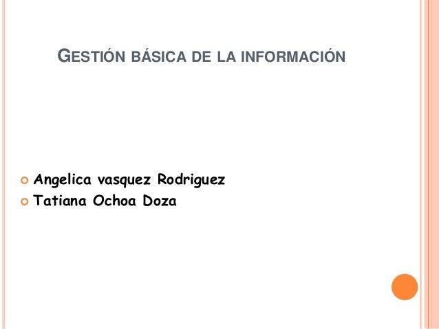 GESTIÓN BÁSICA DE LA INFORMACIÓN Angelica vasquez Rodriguez Tatiana Ochoa Doza