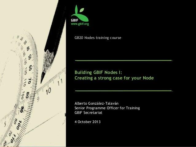 GB20 Nodes training course Building GBIF Nodes I: Creating a strong case for your Node Alberto González-Talaván Senior Pro...