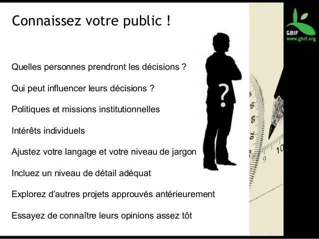 Connaissez votre public ! Quelles personnes prendront les décisions ? Qui peut influencer leurs décisions ? Politiques et ...