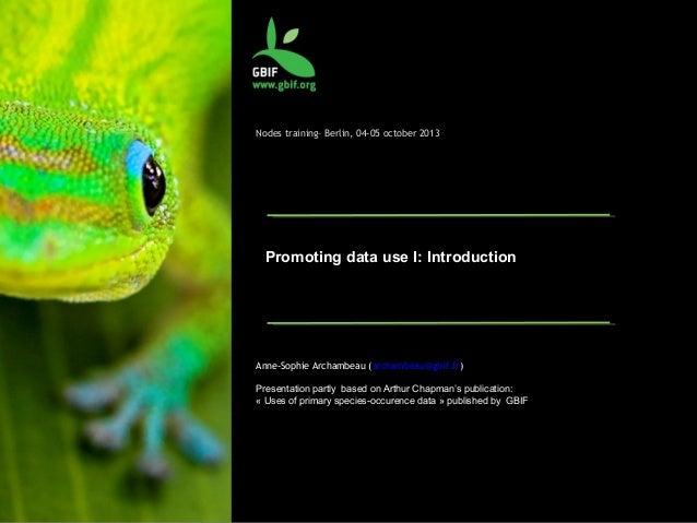 Nodes training– Berlin, 04-05 october 2013 Promoting data use I: Introduction Anne-Sophie Archambeau (archambeau@gbif.fr) ...