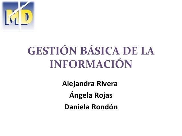 GESTIÓN BÁSICA DE LA   INFORMACIÓN     Alejandra Rivera       Ángela Rojas     Daniela Rondón