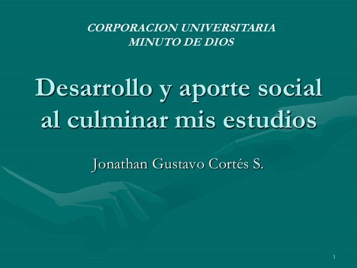 Desarrollo y aporte social al culminar mis estudios<br />Jonathan Gustavo Cortés S.<br />1<br />CORPORACION UNIVERSITARIA<...