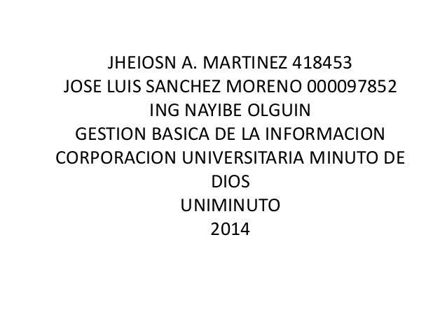 JHEIOSN A. MARTINEZ 418453  JOSE LUIS SANCHEZ MORENO 000097852  ING NAYIBE OLGUIN  GESTION BASICA DE LA INFORMACION  CORPO...
