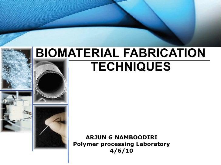ARJUN G NAMBOODIRI Polymer processing Laboratory 4/6/10 BIOMATERIAL FABRICATION   TECHNIQUES