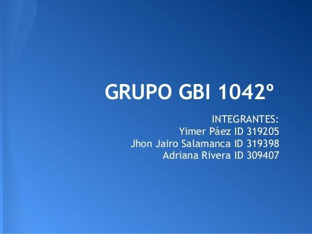 GRUPO GBI 1042º                  INTEGRANTES:            Yimer Páez ID 319205  Jhon Jairo Salamanca ID 319398        Adria...