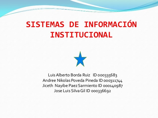 SISTEMAS DE INFORMACIÓN     INSTITUCIONAL      Luis Alberto Borda Ruiz ID 000335683   Andree Nikolas Poveda Pineda ID 0003...
