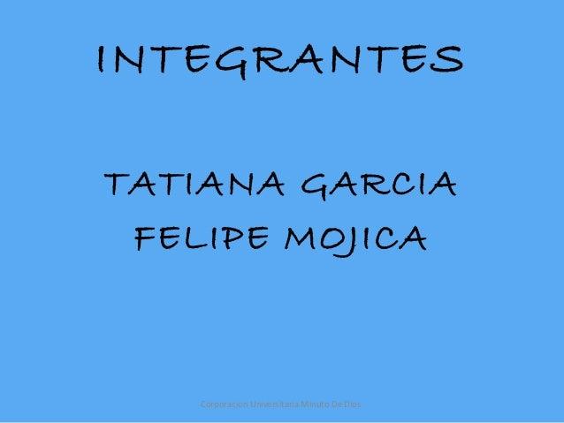 INTEGRANTESTATIANA GARCIA FELIPE MOJICA   Corporacion Universitaria Minuto De Dios
