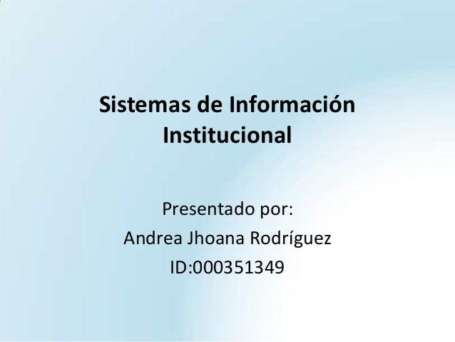 Sistemas de Información Institucional Presentado por: Andrea Jhoana Rodríguez ID:000351349
