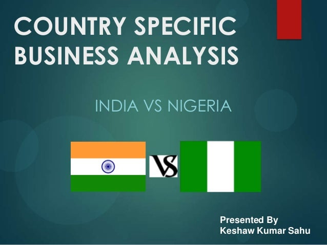 COUNTRY SPECIFICBUSINESS ANALYSIS      INDIA VS NIGERIA                    Presented By                    Keshaw Kumar Sahu