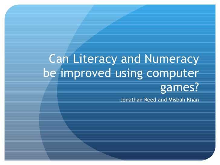 Can Literacy and Numeracy be improved using computer games? Jonathan Reed and Misbah Khan