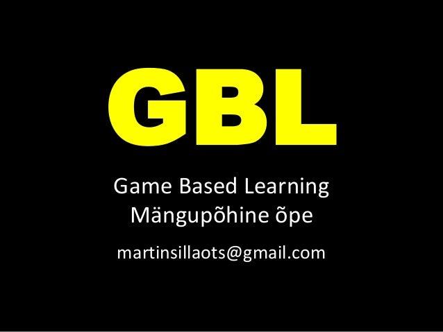 GBLGame Based Learning Mängupõhine õpe martinsillaots@gmail.com
