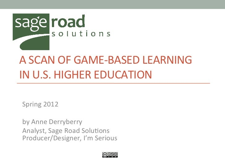 A	  SCAN	  OF	  GAME-­‐BASED	  LEARNING	  IN	  U.S.	  HIGHER	  EDUCATION	  	  	  Spring	  2012	  	  by	  Anne	  Derryberr...