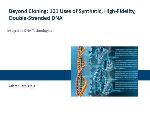 Beyond Cloning: 101 Uses of Synthetic, High-Fidelity, Double-Stranded DNA Integrated DNA Technologies  Adam Clore, PhD