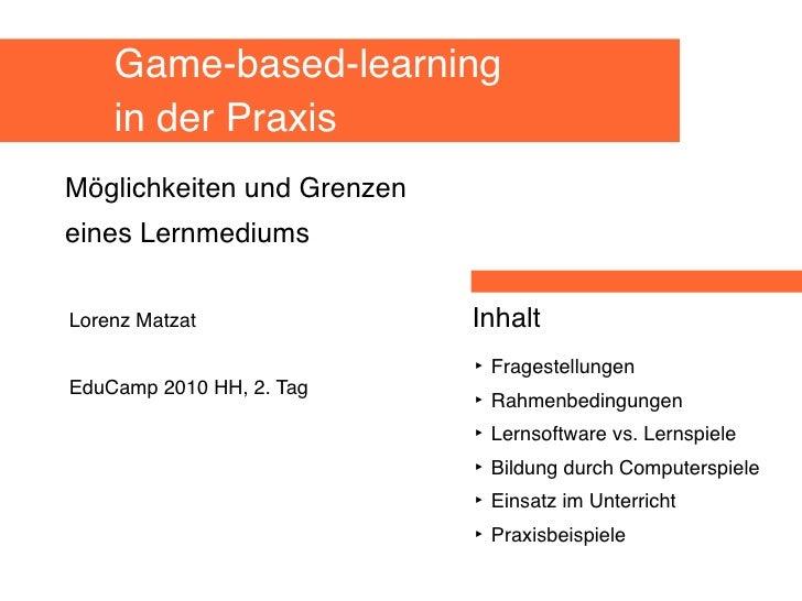 Game-based-learning     in der Praxis Möglichkeiten und Grenzen eines Lernmediums   Lorenz Matzat               Inhalt    ...