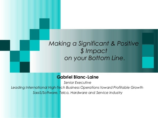 Making a Significant & Positive  $ Impact  on your Bottom Line.  Gabriel Blanc-Laine  Senior Executive  Leading Internatio...