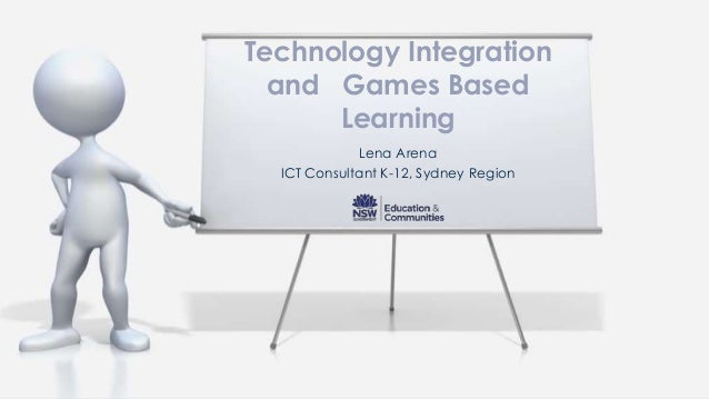 Technology Integration  and Games Based      Learning             Lena Arena  ICT Consultant K-12, Sydney Region
