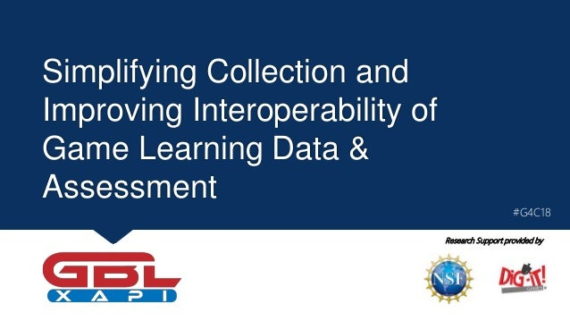 Simplifying Collection and Improving Interoperability of Game Learning Data & Assessment Research Support provided by #G4C...