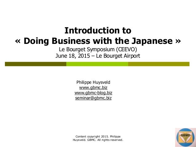 Content copyright 2015. Philippe Huysveld. GBMC. All rights reserved. Introduction to « Doing Business with the Japanese »...