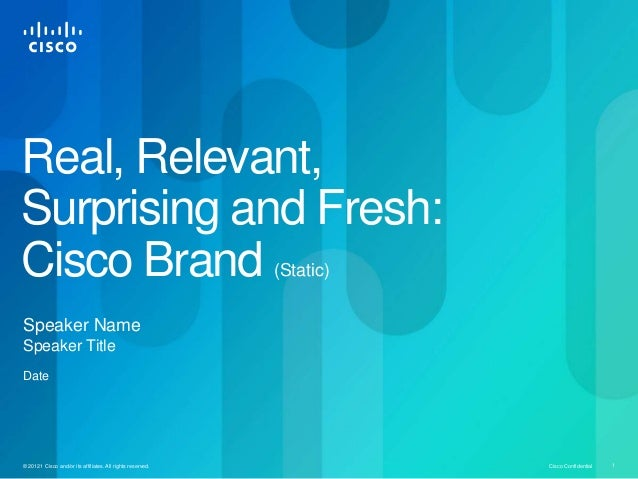 Real, Relevant, Surprising and Fresh: Cisco Brand (Static)  Speaker Name Speaker Title Date  © 20121 Cisco and/or its affi...