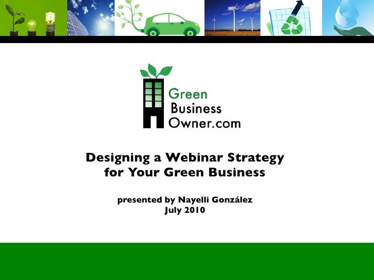 Designing a Webinar Strategy   for Your Green Business     presented by Nayelli González               July 2010