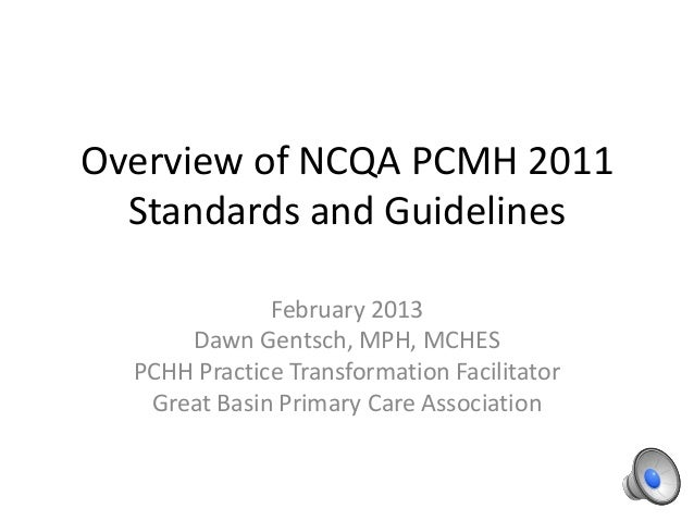 Overview of NCQA PCMH 2011  Standards and Guidelines              February 2013      Dawn Gentsch, MPH, MCHES  PCHH Practi...