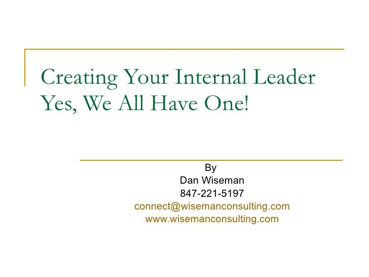 Creating Your Internal Leader Yes, We All Have One! By  Dan Wiseman 847-221-5197 [email_address] www.wisemanconsulting.com