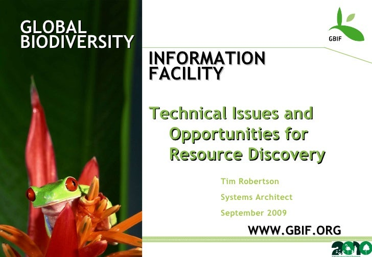 GLOBAL BIODIVERSITY INFORMATION FACILITY Tim Robertson Systems Architect September 2009 WWW.GBIF.ORG Technical Issues and ...