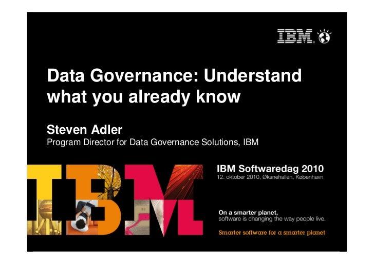 Data Governance: Understand what you already know Steven Adler Program Director for Data Governance Solutions, IBM
