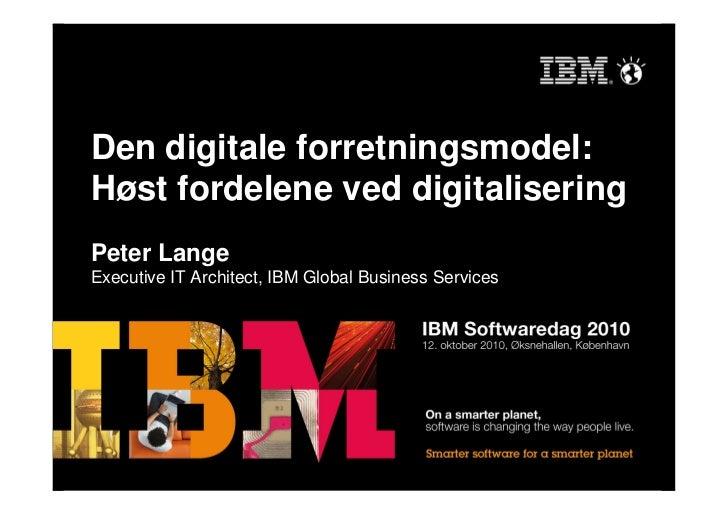 Den digitale forretningsmodel: Høst fordelene ved digitalisering Peter Lange Executive IT Architect, IBM Global Business S...