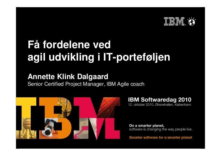 Få fordelene ved agil udvikling i IT-porteføljen Annette Klink Dalgaard Senior Certified Project Manager, IBM Agile coach