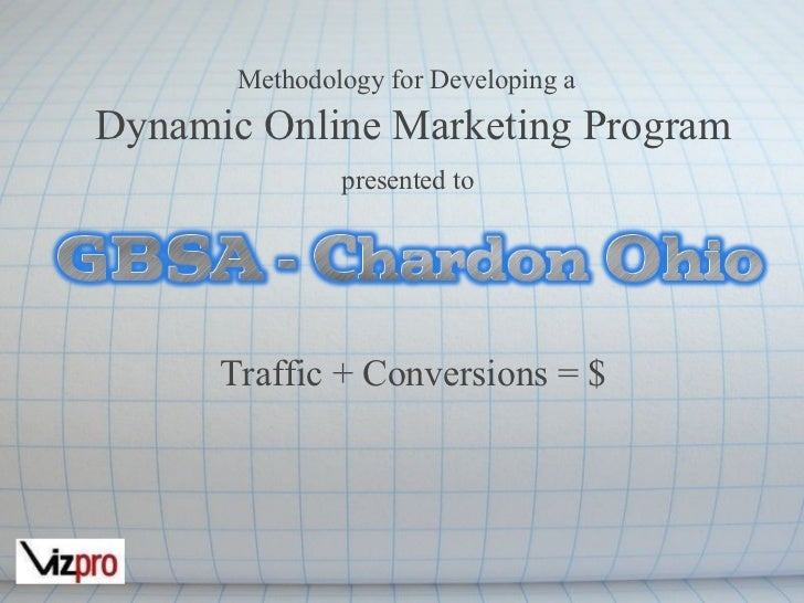 Methodology for Developing a   Dynamic Online Marketing Program presented to     Traffic + Conversions = $