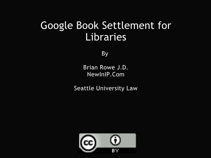 Google Book Settlement for Libraries By  Brian Rowe J.D. NewInIP.Com Seattle University Law