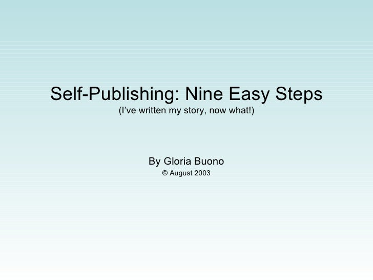 Self-Publishing: Nine Easy Steps (I've written my story, now what!) By Gloria Buono © August 2003