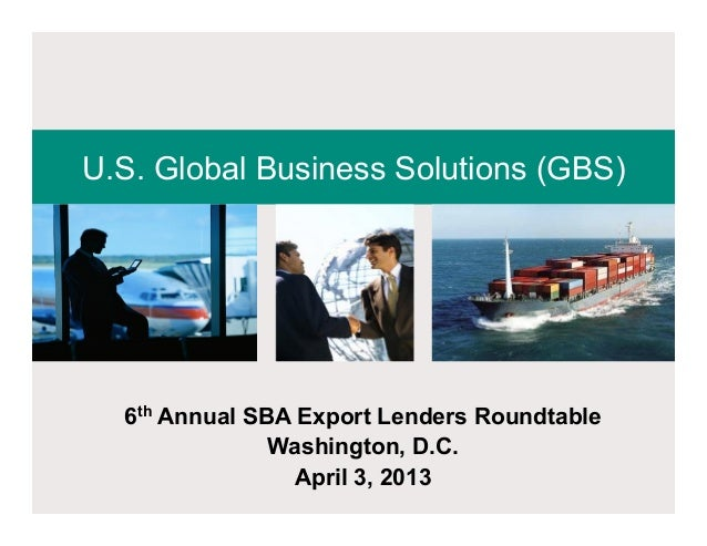 U.S. Global Business Solutions (GBS)  6th Annual SBA Export Lenders Roundtable               Washington, D.C.             ...