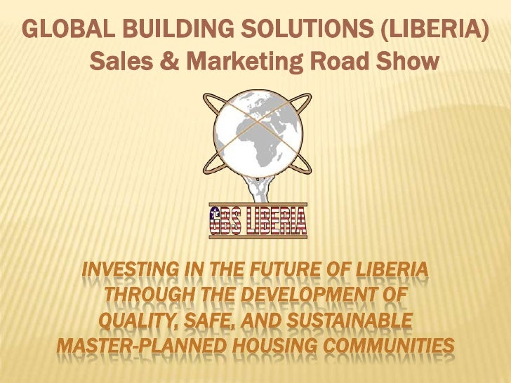 GLOBAL BUILDING SOLUTIONS (LIBERIA)     Sales & Marketing Road Show         INVESTING IN THE FUTURE OF LIBERIA       THROU...
