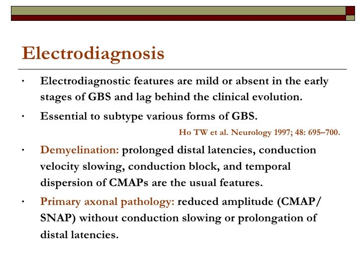 Electrodiagnosis <ul><li>Electrodiagnostic features are mild or absent in the early stages of GBS and lag behind the clini...
