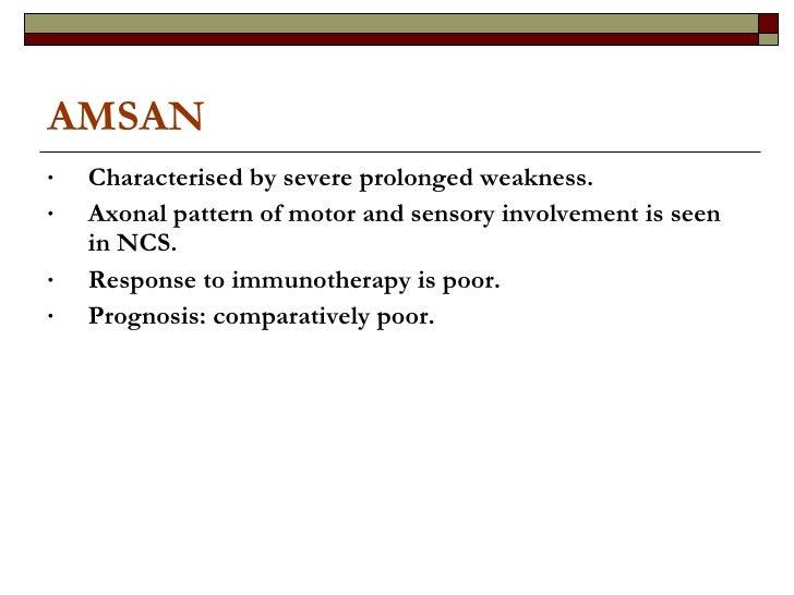 AMSAN <ul><li>Characterised by severe prolonged weakness. </li></ul><ul><li>Axonal pattern of motor and sensory involvemen...