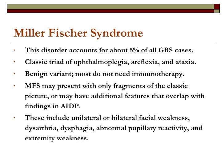 Miller Fischer Syndrome <ul><li>This disorder accounts for about 5% of all GBS cases.  </li></ul><ul><li>Classic triad of ...