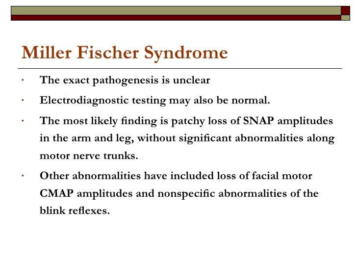 Miller Fischer Syndrome <ul><li>The exact pathogenesis is unclear </li></ul><ul><li>Electrodiagnostic testing may also be ...
