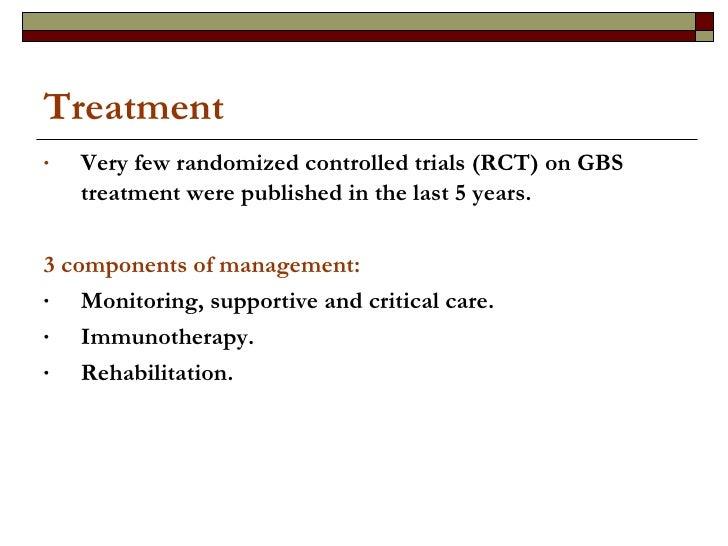 Treatment <ul><li>Very few randomized controlled trials (RCT) on GBS treatment were published in the last 5 years. </li></...